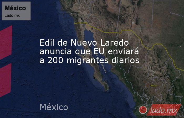 Edil de Nuevo Laredo anuncia que EU enviará a 200 migrantes diarios. Noticias en tiempo real