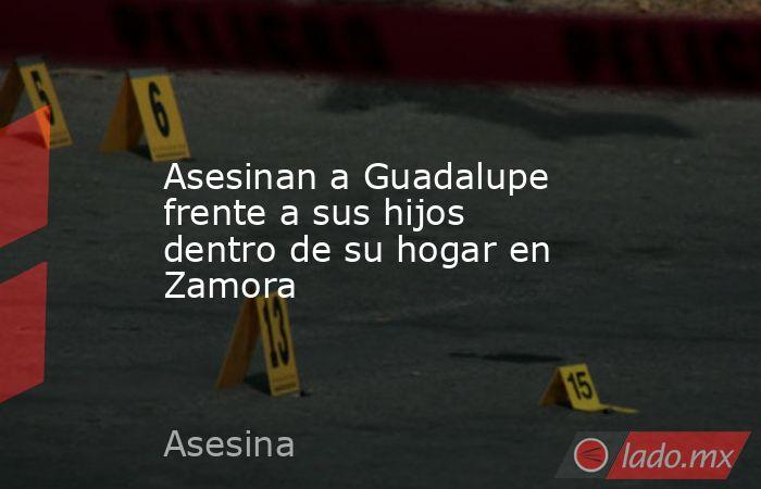 Asesinan a Guadalupe frente a sus hijos dentro de su hogar en Zamora. Noticias en tiempo real
