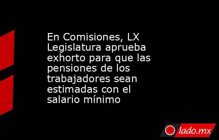 En Comisiones, LX Legislatura aprueba exhorto para que las pensiones de los trabajadores sean estimadas con el salario mínimo. Noticias en tiempo real