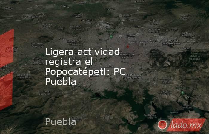 Ligera actividad registra el Popocatépetl: PC Puebla. Noticias en tiempo real
