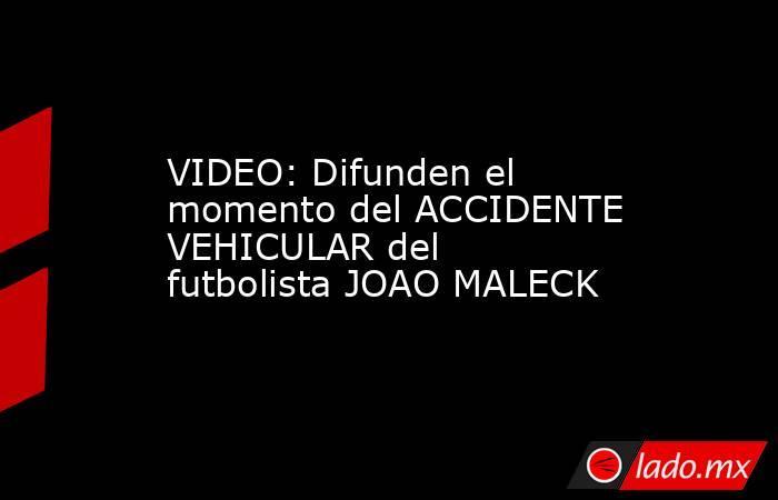 VIDEO: Difunden el momento del ACCIDENTE VEHICULAR del futbolista JOAO MALECK. Noticias en tiempo real