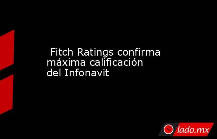 Fitch Ratings confirma máxima calificación del Infonavit. Noticias en tiempo real