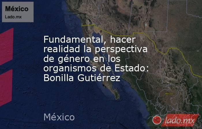 Fundamental, hacer realidad la perspectiva de género en los organismos de Estado: Bonilla Gutiérrez. Noticias en tiempo real