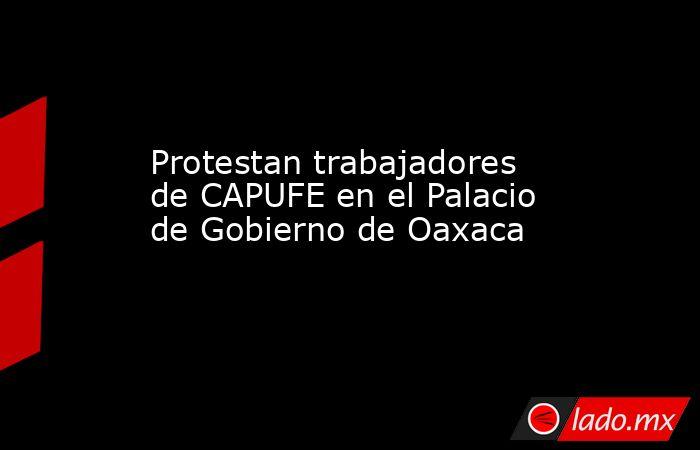 Protestan trabajadores de CAPUFE en el Palacio de Gobierno de Oaxaca. Noticias en tiempo real