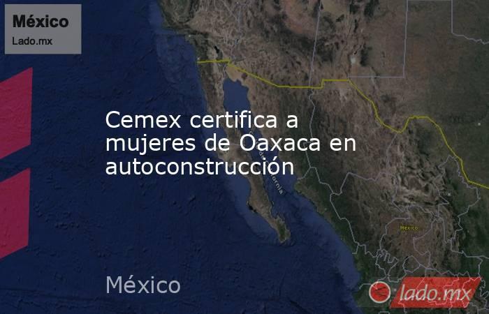 Cemex certifica a mujeres de Oaxaca en autoconstrucción. Noticias en tiempo real