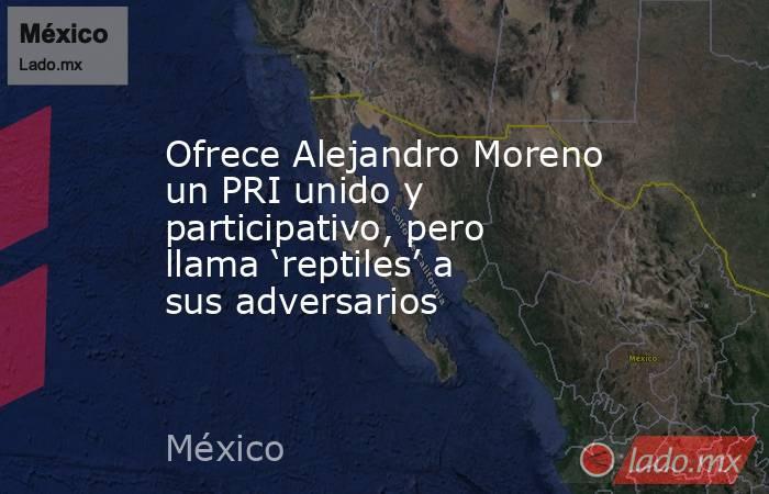 Ofrece Alejandro Moreno un PRI unido y participativo, pero llama 'reptiles' a sus adversarios. Noticias en tiempo real