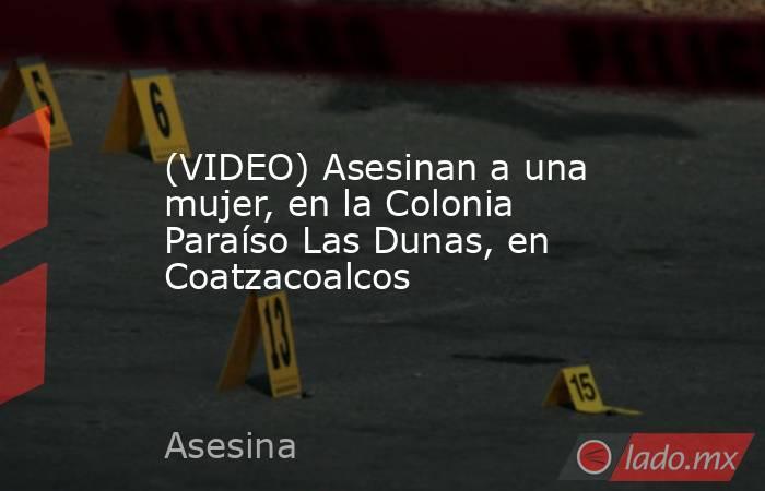 (VIDEO) Asesinan a una mujer, en la Colonia Paraíso Las Dunas, en Coatzacoalcos. Noticias en tiempo real