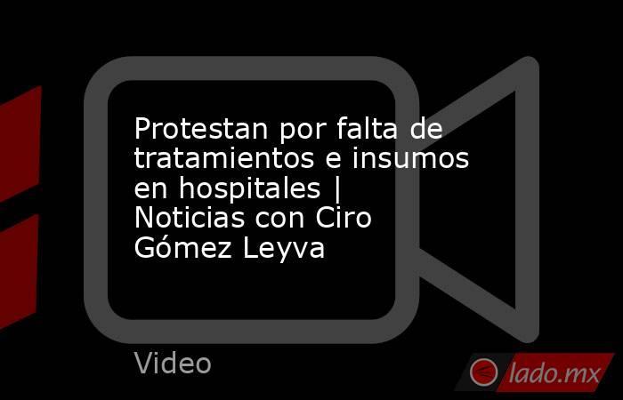 Protestan por falta de tratamientos e insumos en hospitales | Noticias con Ciro Gómez Leyva. Noticias en tiempo real