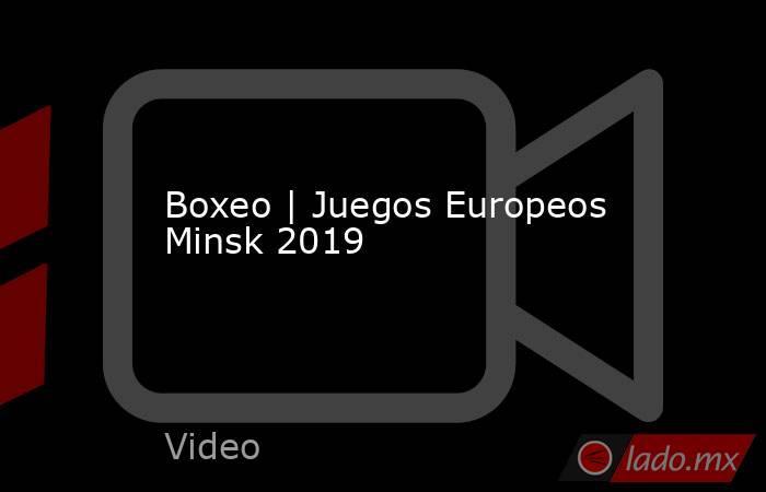 Boxeo | Juegos Europeos Minsk 2019. Noticias en tiempo real