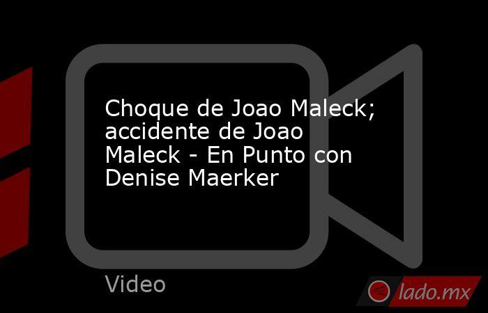 Choque de Joao Maleck; accidente de Joao Maleck - En Punto con Denise Maerker. Noticias en tiempo real