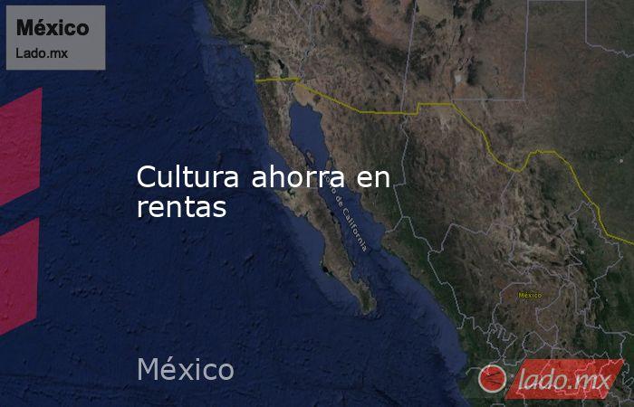 Cultura ahorra en rentas. Noticias en tiempo real