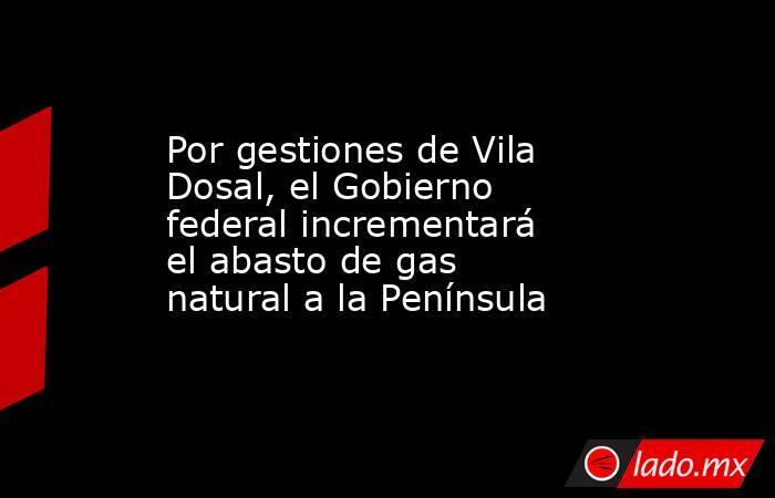 Por gestiones de Vila Dosal, el Gobierno federal incrementará el abasto de gas natural a la Península. Noticias en tiempo real