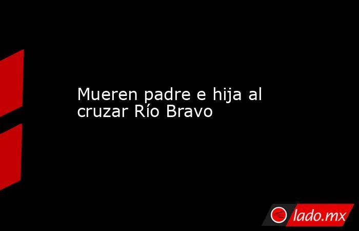 Mueren padre e hija al cruzar Río Bravo. Noticias en tiempo real