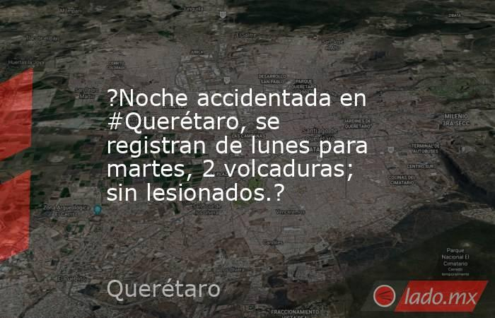 ?Noche accidentada en #Querétaro, se registran de lunes para martes, 2 volcaduras; sin lesionados.?. Noticias en tiempo real