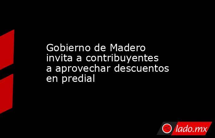 Gobierno de Madero invita a contribuyentes a aprovechar descuentos en predial. Noticias en tiempo real