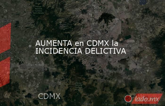 AUMENTA en CDMX la INCIDENCIA DELICTIVA. Noticias en tiempo real