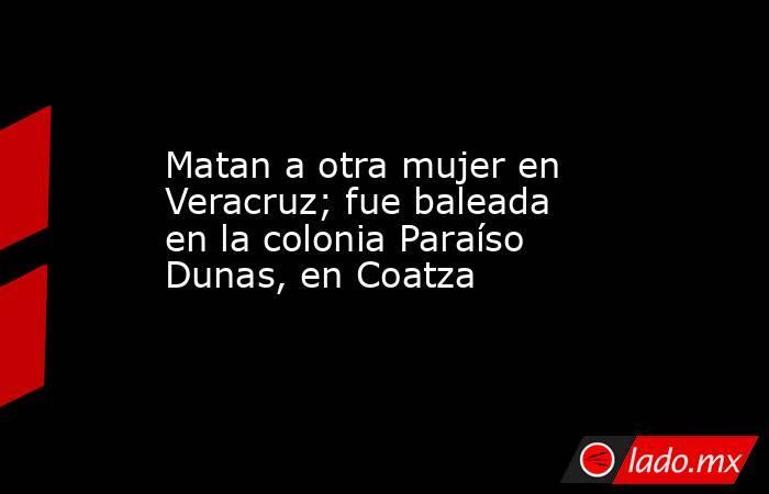 Matan a otra mujer en Veracruz; fue baleada en la colonia Paraíso Dunas, en Coatza. Noticias en tiempo real
