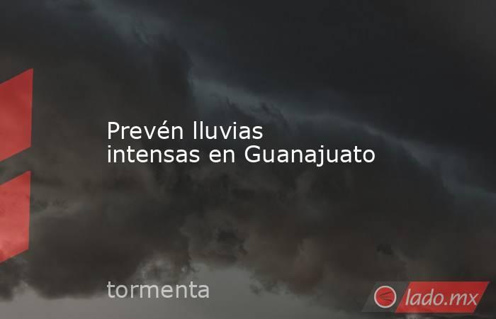 Prevén lluvias intensas en Guanajuato. Noticias en tiempo real