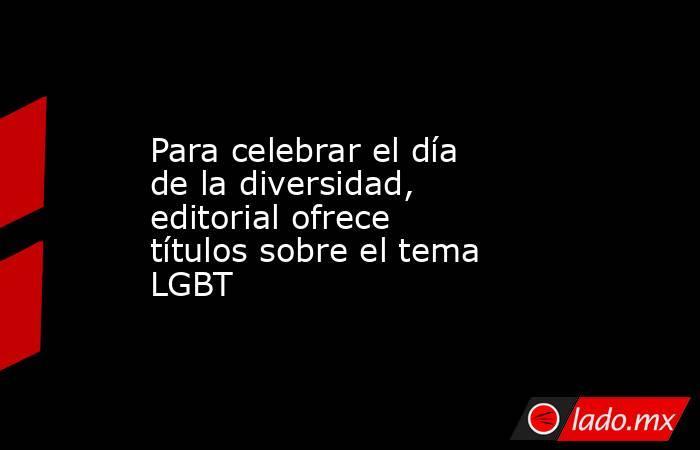 Para celebrar el día de la diversidad, editorial ofrece títulos sobre el tema LGBT. Noticias en tiempo real
