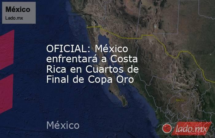 OFICIAL: México enfrentará a Costa Rica en Cuartos de Final de Copa Oro. Noticias en tiempo real