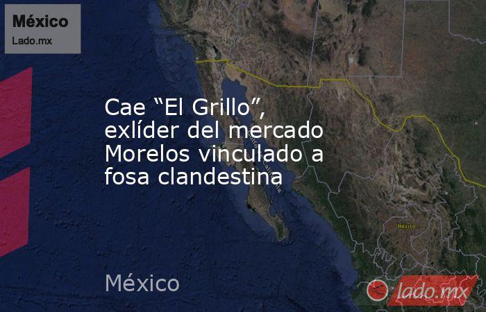 """Cae """"El Grillo"""", exlíder del mercado Morelos vinculado a fosa clandestina. Noticias en tiempo real"""