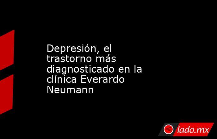 Depresión, el trastorno más diagnosticado en la clínica Everardo Neumann. Noticias en tiempo real