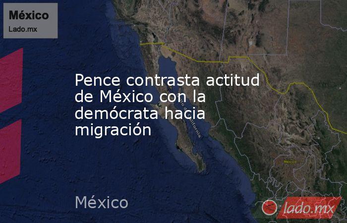 Pence contrasta actitud de México con la demócrata hacia migración. Noticias en tiempo real