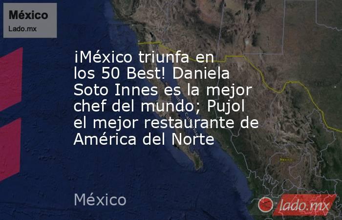 ¡México triunfa en los 50 Best! Daniela Soto Innes es la mejor chef del mundo; Pujol el mejor restaurante de América del Norte. Noticias en tiempo real