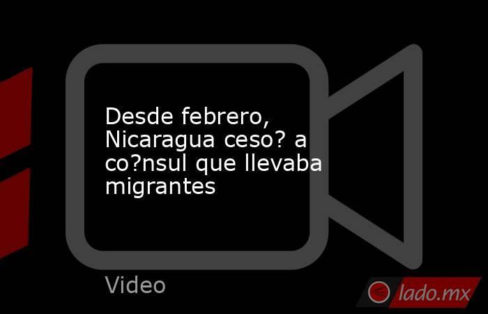 Desde febrero, Nicaragua ceso? a co?nsul que llevaba migrantes. Noticias en tiempo real