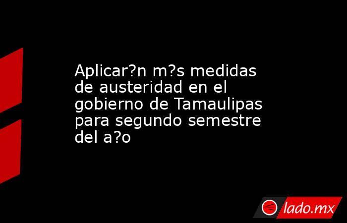 Aplicar?n m?s medidas de austeridad en el gobierno de Tamaulipas para segundo semestre del a?o. Noticias en tiempo real