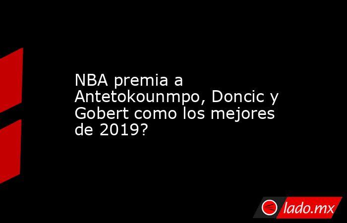 NBA premia a Antetokounmpo, Doncic y Gobert como los mejores de 2019?. Noticias en tiempo real