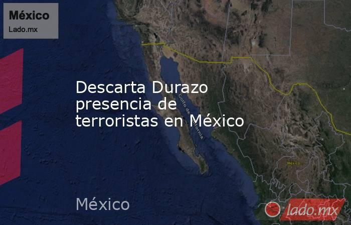 Descarta Durazo presencia de terroristas en México. Noticias en tiempo real