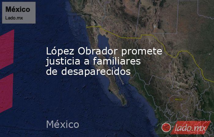 López Obrador promete justicia a familiares de desaparecidos. Noticias en tiempo real