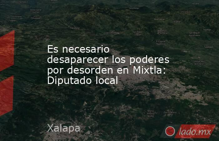 Es necesario desaparecer los poderes por desorden en Mixtla: Diputado local. Noticias en tiempo real
