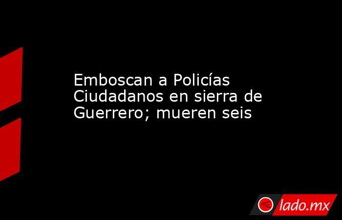Emboscan a Policías Ciudadanos en sierra de Guerrero; mueren seis. Noticias en tiempo real