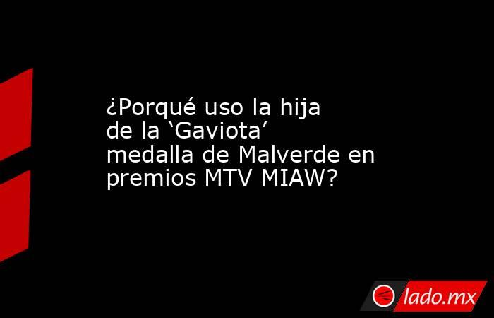 ¿Porqué uso la hija de la 'Gaviota' medalla de Malverde en premios MTV MIAW?. Noticias en tiempo real