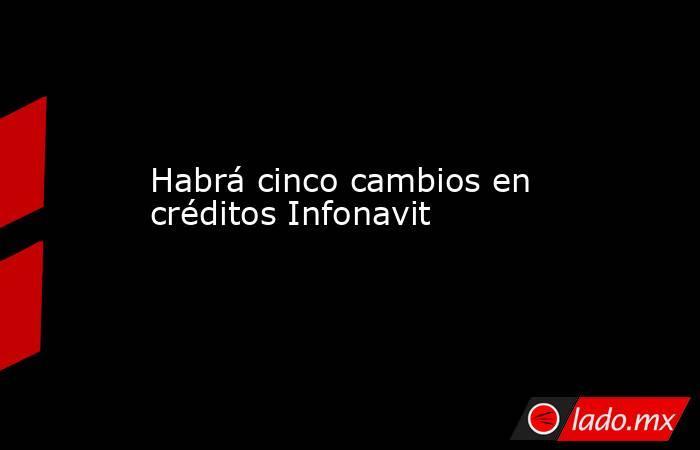 Habrá cinco cambios en créditos Infonavit. Noticias en tiempo real