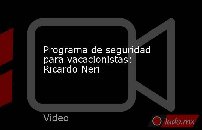 Programa de seguridad para vacacionistas: Ricardo Neri. Noticias en tiempo real