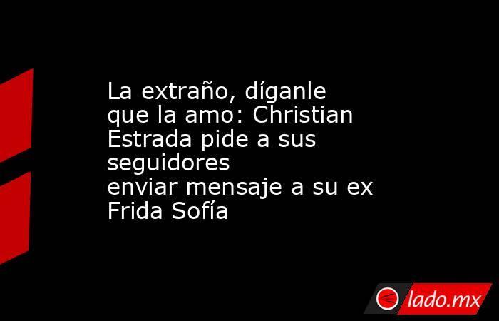 La extraño, díganle que la amo: Christian Estrada pide a sus seguidores enviarmensaje a su ex Frida Sofía  . Noticias en tiempo real