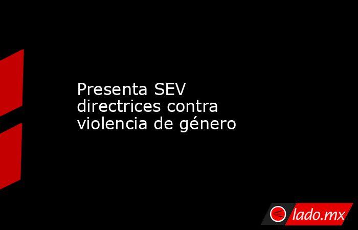 Presenta SEV directrices contra violencia de género. Noticias en tiempo real