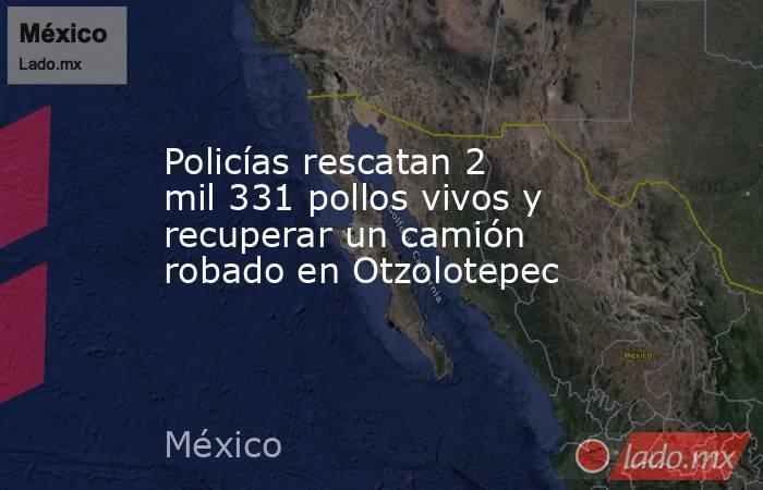 Policías rescatan 2 mil 331 pollos vivos y recuperar un camión robado en Otzolotepec. Noticias en tiempo real