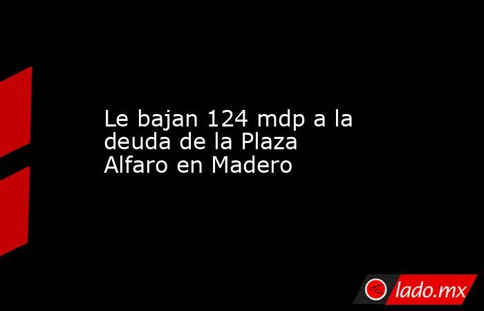 Le bajan 124 mdp a la deuda de la Plaza Alfaro en Madero. Noticias en tiempo real