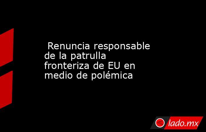 Renuncia responsable de la patrulla fronteriza de EU en medio de polémica. Noticias en tiempo real