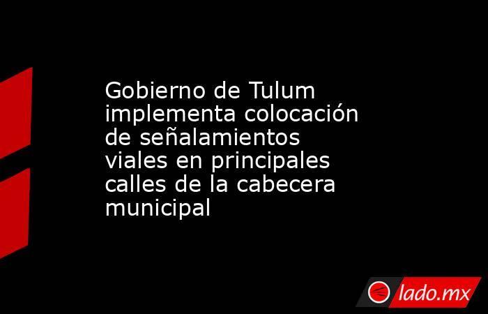 Gobierno de Tulum implementa colocación de señalamientos viales en principales calles de la cabecera municipal. Noticias en tiempo real