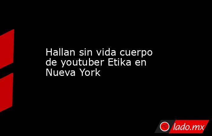 Hallan sin vida cuerpo de youtuber Etika en Nueva York. Noticias en tiempo real