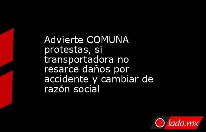 Advierte COMUNA protestas, si transportadora no resarce daños por accidente y cambiar de razón social. Noticias en tiempo real