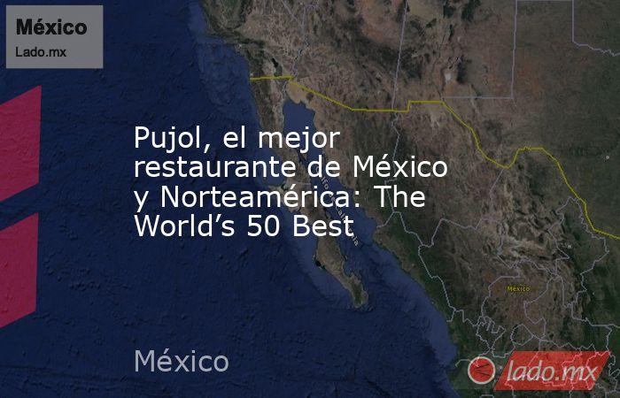 Pujol, el mejor restaurante de México y Norteamérica: The World's 50 Best. Noticias en tiempo real