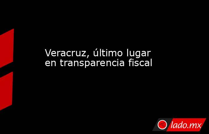 Veracruz, último lugar en transparencia fiscal. Noticias en tiempo real