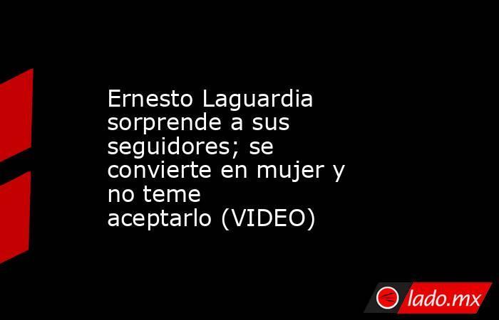 Ernesto Laguardia sorprende a sus seguidores; se convierteen mujer y no teme aceptarlo(VIDEO) . Noticias en tiempo real