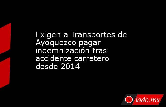 Exigen a Transportes de Ayoquezco pagar indemnización tras accidente carretero desde 2014. Noticias en tiempo real